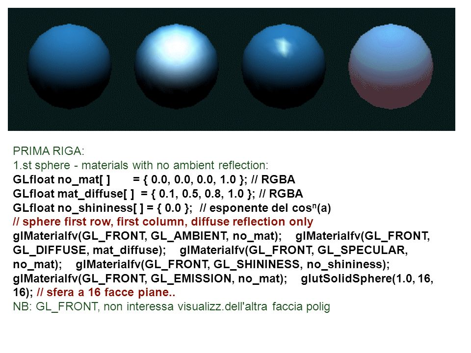 PRIMA RIGA: 1.st sphere - materials with no ambient reflection: GLfloat no_mat[ ] = { 0.0, 0.0, 0.0, 1.0 }; // RGBA.